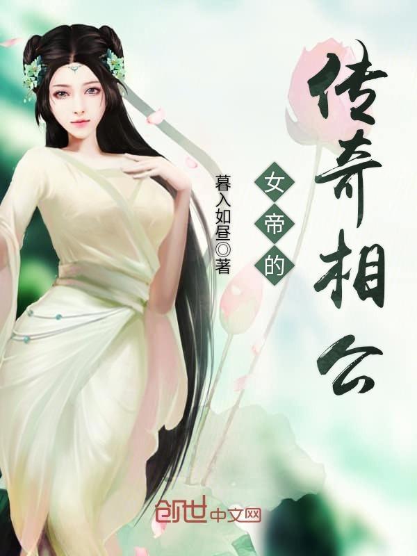作者:暮入如昼_分类:奇幻玄幻_女帝的传奇相公